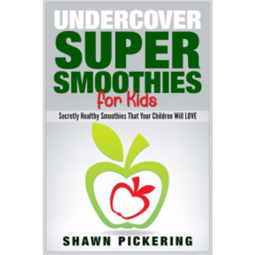 Undercover Super Smoothies for Kids: Secretly Healthy Smoothies That Your Children will LOVE