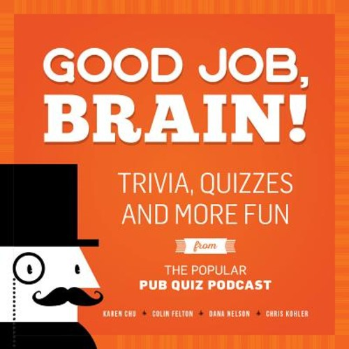 Good Job, Brain! : Trivia, Quizzes and More Fun from the Popular Pub Quiz Podcast