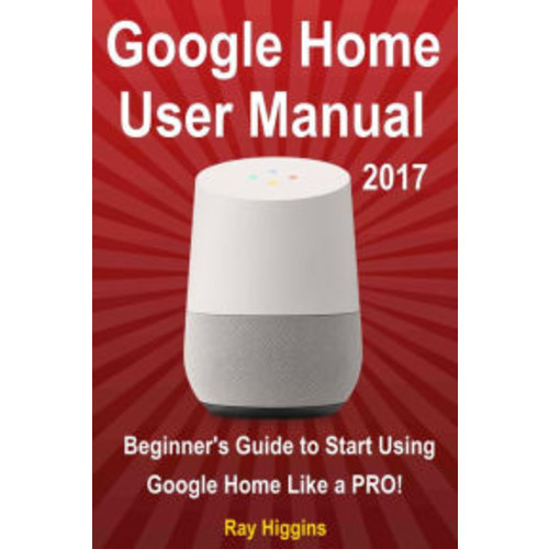 Google Home User Manual: Beginner's Guide to Start Using Google Home Like a Pro!