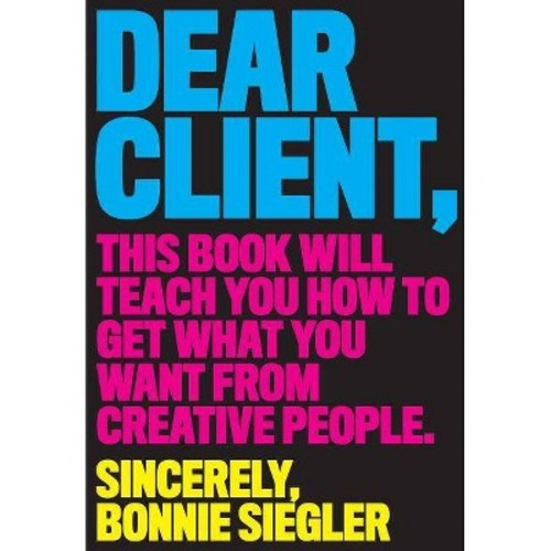 Dear Client : This Book Will Teach You How to Get What You Want from Creative People (Paperback) (Bonnie