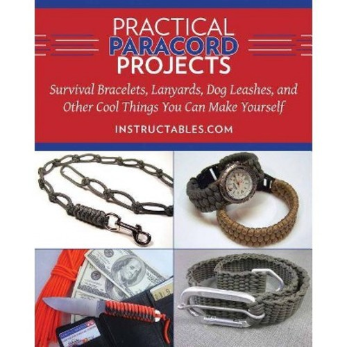 Practical Paracord Projects : Survival Bracelets, Lanyards, Dog Leashes, and Other Cool Things You Can Make Yourself