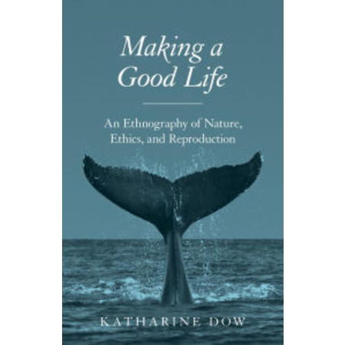 Making a Good Life: An Ethnography of Nature, Ethics, and Reproduction