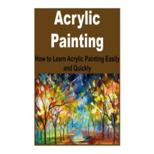 Acrylic Painting: How to Learn Acrylic Painting Easily and Quickly: (Acrylic Painting, Acrylic, Painting, Painting Easily, Painting Quickly)
