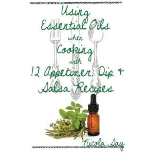 Using Essential Oils when Cooking with 12 Appetizer, Dip & Salsa Recipes