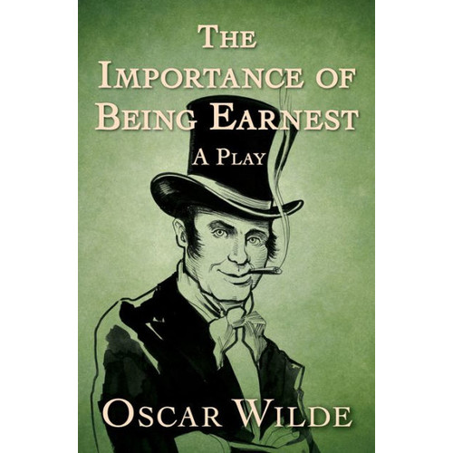 The Importance of Being Earnest: A Play