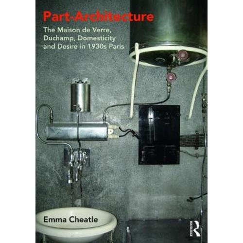 Part-Architecture : The Maison de Verre, Duchamp, Domesticity and Desire in 1930s Paris