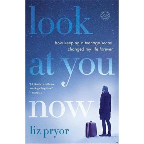 Look at You Now : How Keeping a Teenage Secret Changed My Life Forever (Reprint) (Paperback) (Liz Pryor)
