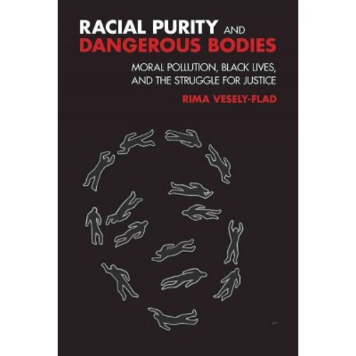 Racial Purity and Dangerous Bodies : Moral Pollution, Black Lives, and the Struggle for Justice