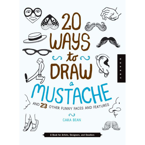 20 Ways to Draw a Mustache and 23 Other Funny Faces and Features : A Book for Artists, Designers, and Doodlers