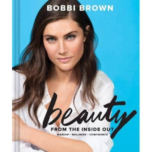 Beauty from the Inside Out : Makeup, Wellness, Confidence (Hardcover) (Bobbi Brown)