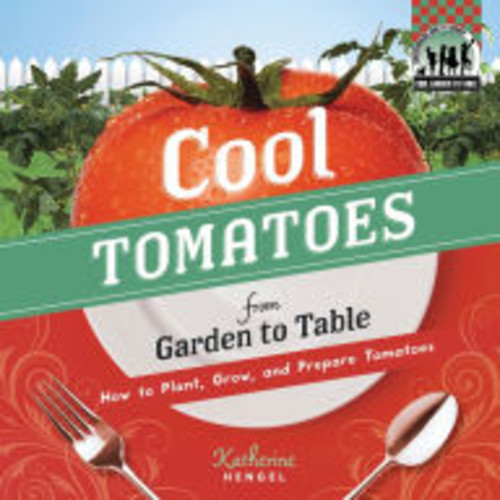 Cool Tomatoes from Garden to Table: How to Plant, Grow, and Prepare Tomatoes eBook