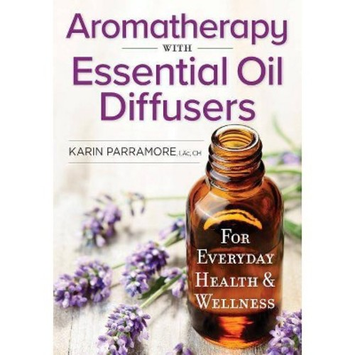 Aromatherapy With Essential Oil Diffusers : For Everyday Health & Wellness (Paperback) (Karin Parramore)