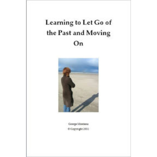 Learning to Let Go of the Past and Moving On: Learning To Let Go Of The Past And Moving On Will Teach You How Letting Go Of The Past Will Help You Establish Inner Peace And Welfare In The Present.