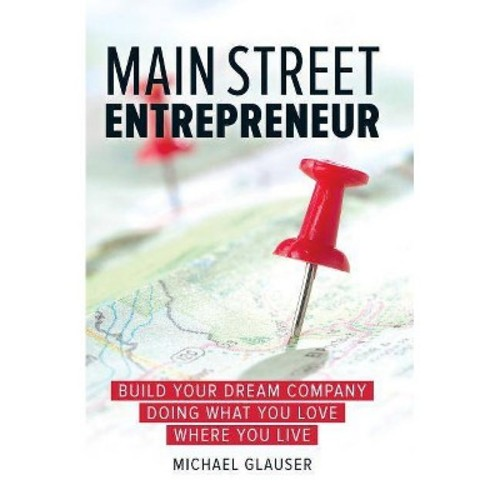 Main Street Entrepreneur: Build Your Dream Company Doing What You Love Where You Live (Hardcover)