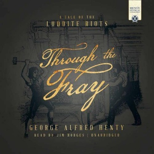 Through the Fray : A Tale of the Luddite Riots and Industrial Revolution - Library Edition - Unabridged