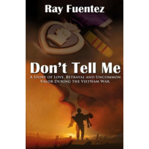 Don't Tell Me: A story of love, betrayal, and uncommon valor during the Vietnam War