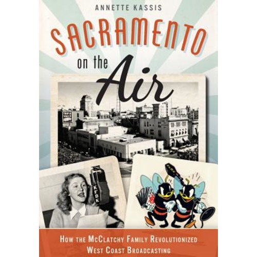 Sacramento on the Air: : How the McClatchy Family Revolutionized West Coast Broadcasting