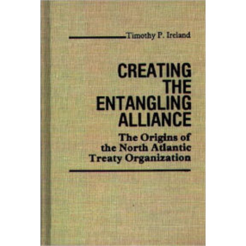 Creating the Entangling Alliance: The Origins of the North Atlantic Treaty Organization