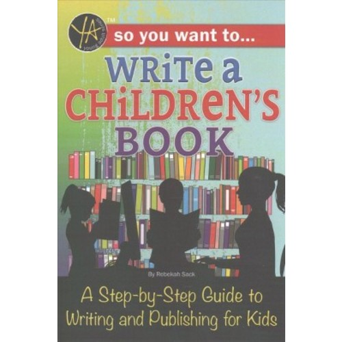 So You Want to Write a Children's Book : A Step-by-step Guide to Writing and Publishing for Kids