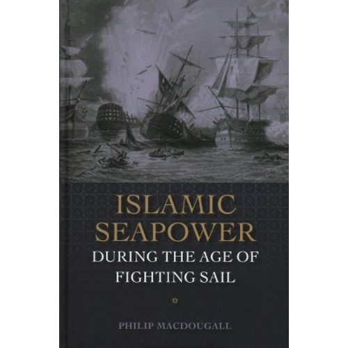 Islamic Seapower During the Age of Fighting Sail (Hardcover) (Philip MacDougall)