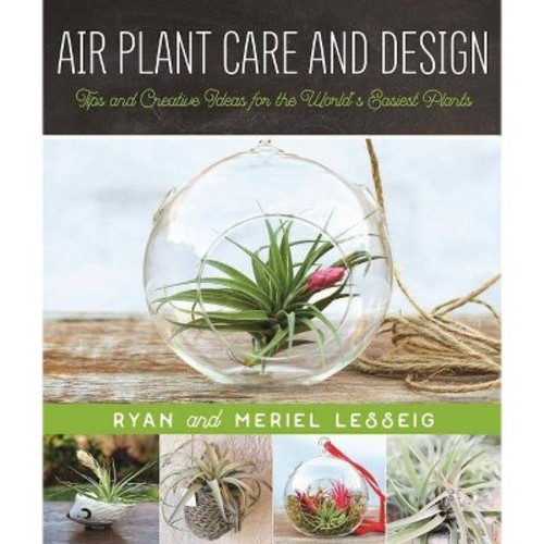 Air Plant Care and Design: Tips and Creative Ideas for the Worlds Easiest Plants