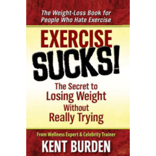 Exercise Sucks!: The Secret to Losing Weight Without Really Trying
