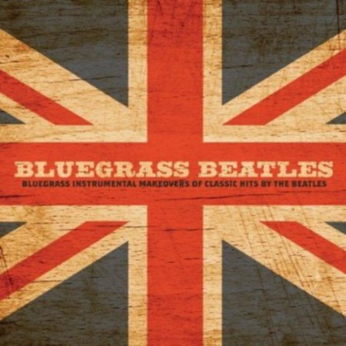 Bluegrass Beatles: Bluegrass Instrumental Makeovers of Classic Hits by The Beatles