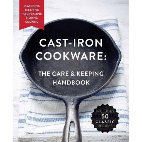 Cast-Iron Cookware : The Care & Keeping Handbook: Seasoning, Cleaning, Refurbishing, Storing, Cooking