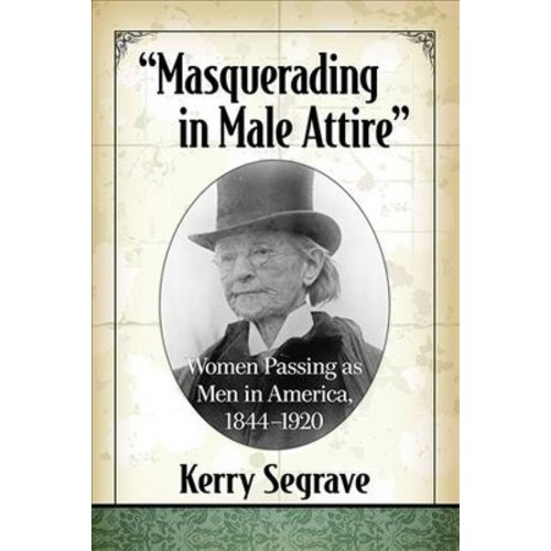 Masquerading in Male Attire : Women Passing As Men in America 1844-1920 (Paperback) (Kerry Segrave)