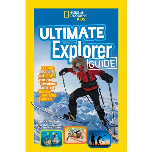 Ultimate Explorer Guide : Explore, Discover, and Create Your Own Adventures with Real National Geographic Explorers as Your Guides!