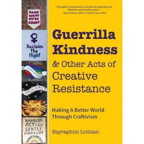 Guerrilla Kindness and Other Acts of Creative Resistance : Making a Better World Through Craftivism