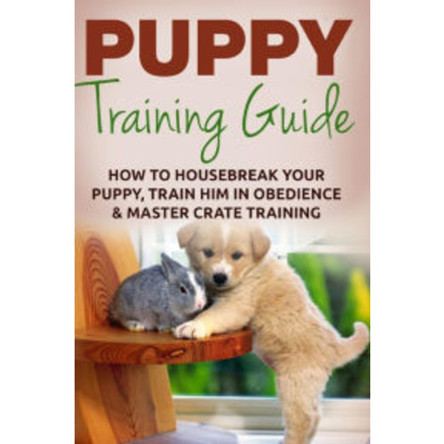Puppy Training: The Ultimate Puppy Training Guide: How To Housebreak Your Puppy, Train Him In Obedience & Master Crate Training For Life