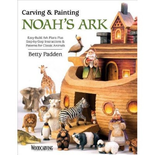 Carving & Painting Noah's Ark : Easy-build Ark Plans Plus Step-by-step Instructions & Patterns for