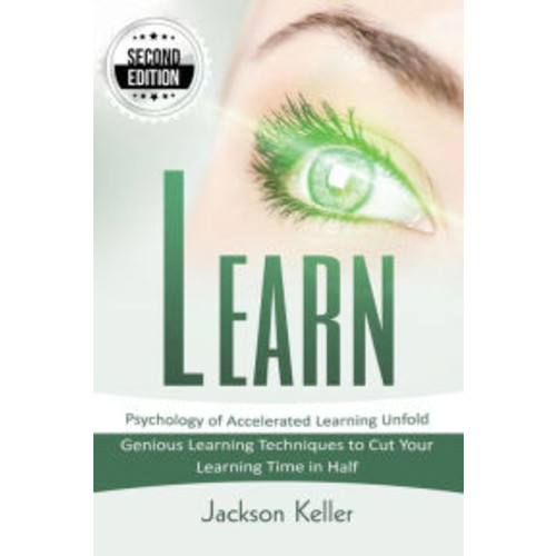 Learn: Psychology of Accelerated Learning Unfold - Genious Learning Techniques to Cut Your Learning Time in Half - 2nd Edition!