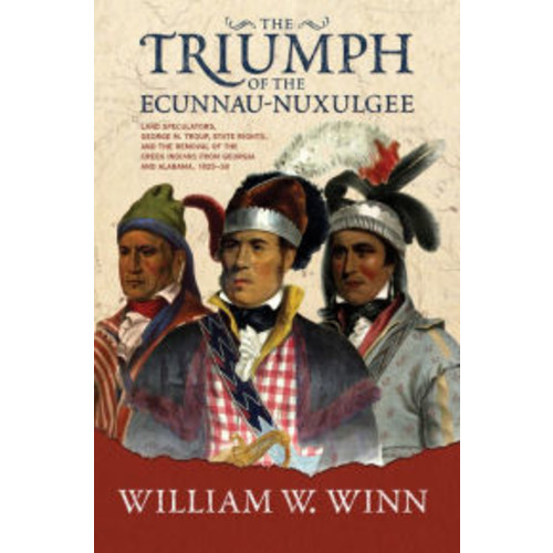 Triumph of the Eccunna Nuxulgee: Land Speculators, George M. Troup, and the Removal of the Creek Indians from Alabama and Georgia, 1825-1838