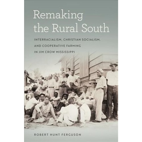 Remaking the Rural South : Interracialism, Christian Socialism, and Cooperative Farming in Jim Crow
