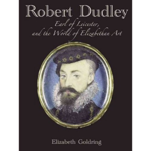 Robert Dudley, Earl of Leicester, and the World of Elizabethan Art : Painting and Patronage at the Court of Elizabeth I