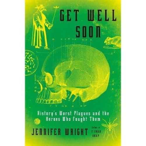Get Well Soon : History's Worst Plagues and the Heroes Who Fought Them (Hardcover) (Jennifer Wright)