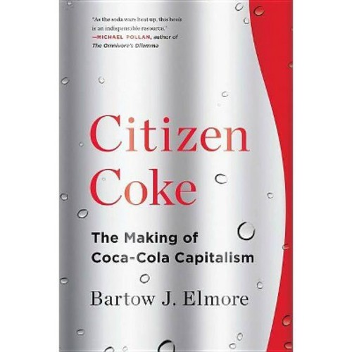 Citizen Coke : The Making of Coca-Cola Capitalism (Reprint) (Paperback) (Bartow J. Elmore)