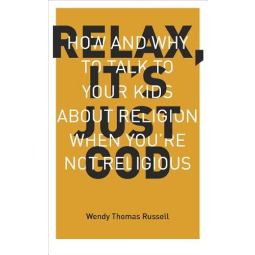 Relax It's Just God : How and Why to Talk to Your Kids about Religion When You're Not Religious