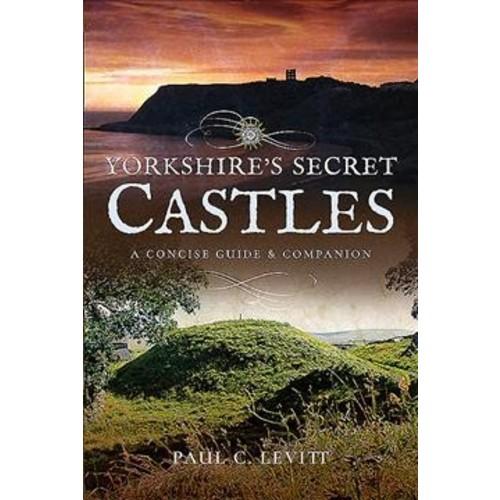 Yorkshire's Secret Castles : A Concise Guide and Companion (Paperback) (Paul C Levitt)