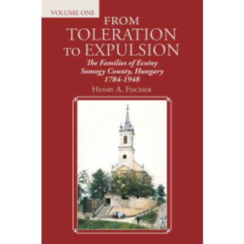 From Toleration to Expulsion: The Families of Ecsny Somogy County, Hungary 1784-1948 (Volume One)