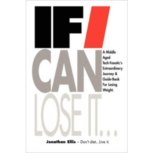 If I Can Lose It...: A Middle Aged Tech-Fanatic's Extraordinary Journey and Guidebook for Losing Weight