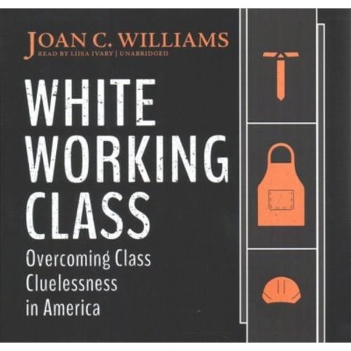 White Working Class : Overcoming Class Cluelessness in America (Unabridged) (CD/Spoken Word) (Joan C.