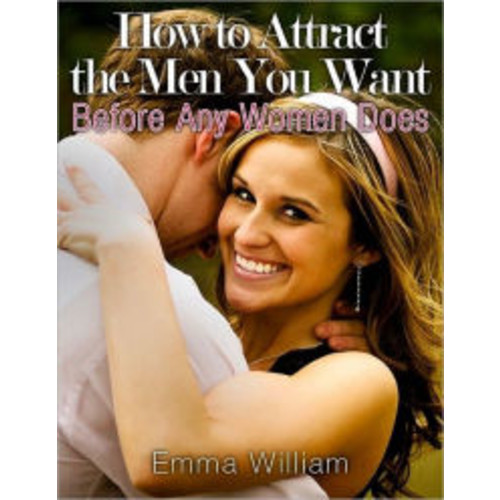 How to Attract the Men You Want: Before Any Women Does
