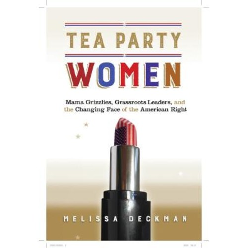 Tea Party Women : Mama Grizzlies, Grassroots Leaders, and the Changing Face of the American Right