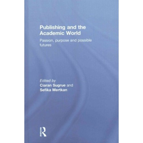 Publishing and the Academic World : Passion, purpose and possible futures (Hardcover)