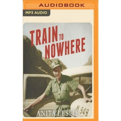 Train to Nowhere : One Woman's War: Ambulance Driver, Reporter, Liberator (MP3-CD) (Anita Leslie)