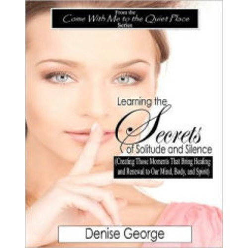Learning the Secrets of Solitude and Silence: (Creating Those Moments That Bring Healing and Renewal to Our Mind, Body, and Spirit) LARGE PRINT