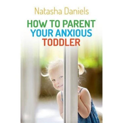 How to Parent Your Anxious Toddler (Paperback) (Natasha Daniels)